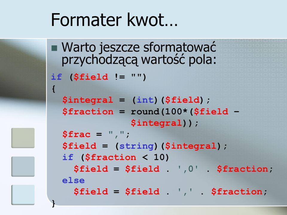 Formater kwot… Warto jeszcze sformatować przychodzącą wartość pola: if ($field != ) { $integral = (int)($field); $fraction = round(100*($field – $integral)); $frac = , ; $field = (string)($integral); if ($fraction < 10) $field = $field.