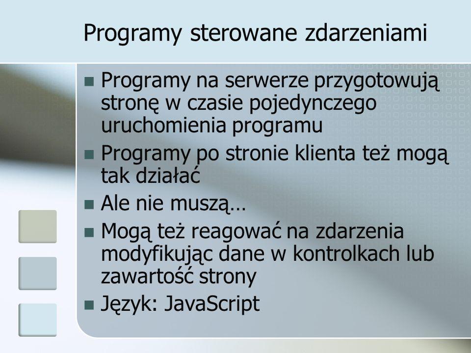 Programy sterowane zdarzeniami Programy na serwerze przygotowują stronę w czasie pojedynczego uruchomienia programu Programy po stronie klienta też mogą tak działać Ale nie muszą… Mogą też reagować na zdarzenia modyfikując dane w kontrolkach lub zawartość strony Język: JavaScript