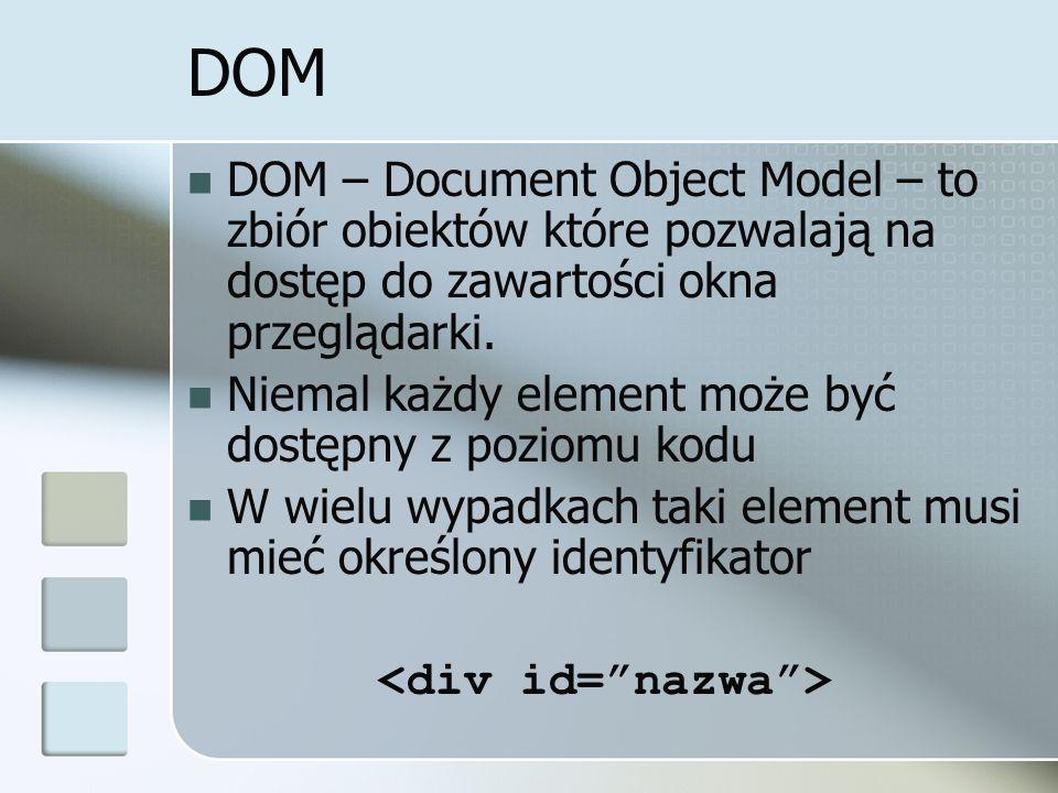 DOM DOM – Document Object Model – to zbiór obiektów które pozwalają na dostęp do zawartości okna przeglądarki.