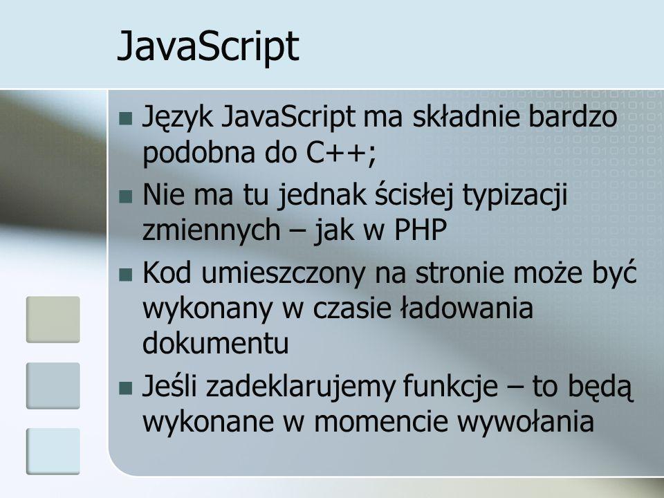JavaScript Język JavaScript ma składnie bardzo podobna do C++; Nie ma tu jednak ścisłej typizacji zmiennych – jak w PHP Kod umieszczony na stronie może być wykonany w czasie ładowania dokumentu Jeśli zadeklarujemy funkcje – to będą wykonane w momencie wywołania