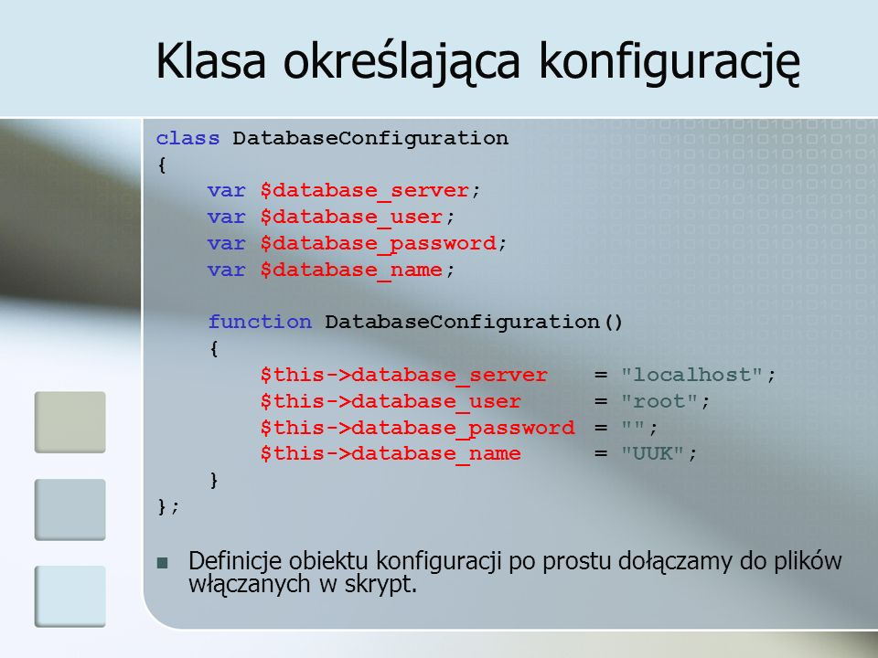 Klasa określająca konfigurację class DatabaseConfiguration { var $database_server; var $database_user; var $database_password; var $database_name; function DatabaseConfiguration() { $this->database_server = localhost ; $this->database_user = root ; $this->database_password= ; $this->database_name= UUK ; } }; Definicje obiektu konfiguracji po prostu dołączamy do plików włączanych w skrypt.