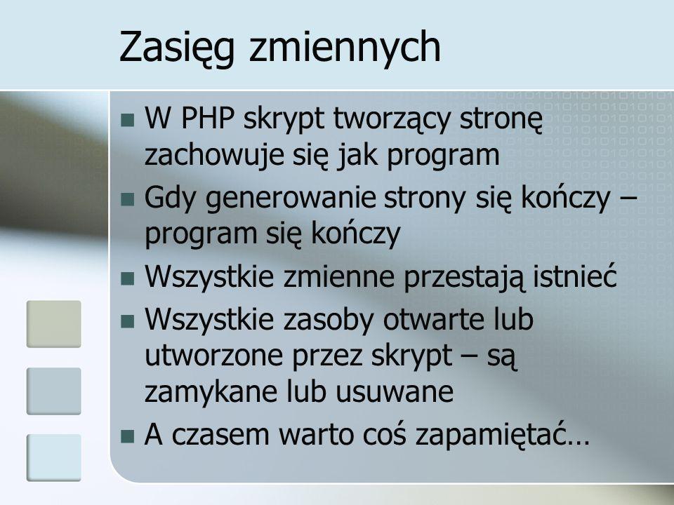Zasięg zmiennych W PHP skrypt tworzący stronę zachowuje się jak program Gdy generowanie strony się kończy – program się kończy Wszystkie zmienne przes
