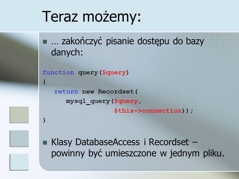Teraz możemy: … zakończyć pisanie dostępu do bazy danych: function query($query) { return new Recordset( mysql_query($query, $this->connection)); } Klasy DatabaseAccess i Recordset – powinny być umieszczone w jednym pliku.