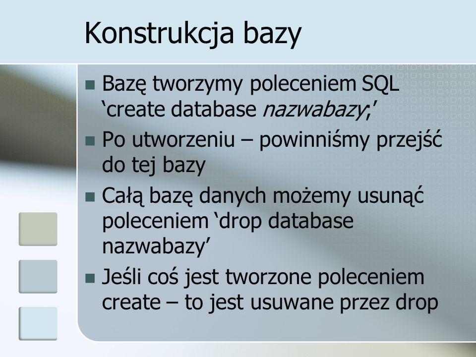 Konstrukcja bazy Bazę tworzymy poleceniem SQL create database nazwabazy; Po utworzeniu – powinniśmy przejść do tej bazy Całą bazę danych możemy usunąć poleceniem drop database nazwabazy Jeśli coś jest tworzone poleceniem create – to jest usuwane przez drop