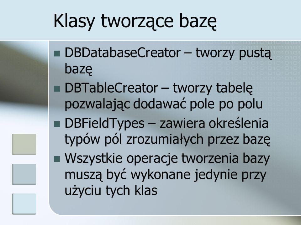 Klasy tworzące bazę DBDatabaseCreator – tworzy pustą bazę DBTableCreator – tworzy tabelę pozwalając dodawać pole po polu DBFieldTypes – zawiera określenia typów pól zrozumiałych przez bazę Wszystkie operacje tworzenia bazy muszą być wykonane jedynie przy użyciu tych klas