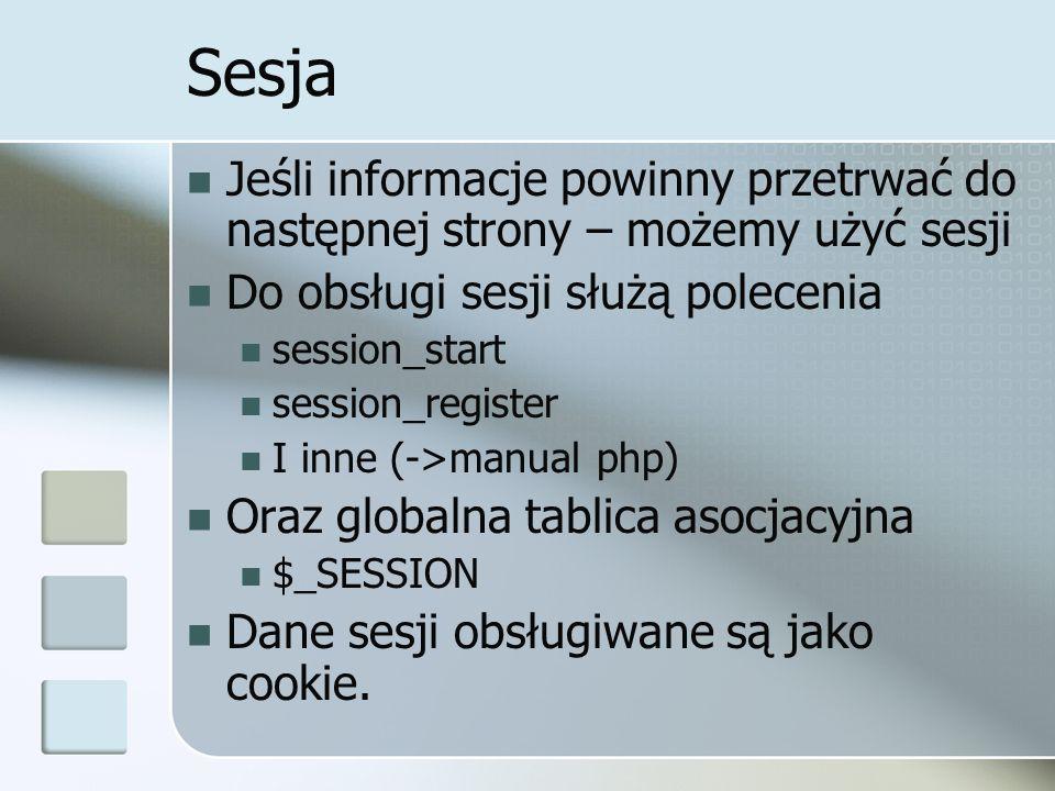 Sesja Jeśli informacje powinny przetrwać do następnej strony – możemy użyć sesji Do obsługi sesji służą polecenia session_start session_register I inne (->manual php) Oraz globalna tablica asocjacyjna $_SESSION Dane sesji obsługiwane są jako cookie.