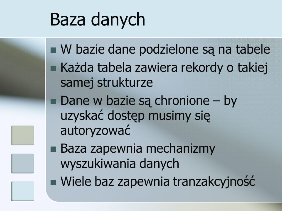 Baza danych W bazie dane podzielone są na tabele Każda tabela zawiera rekordy o takiej samej strukturze Dane w bazie są chronione – by uzyskać dostęp