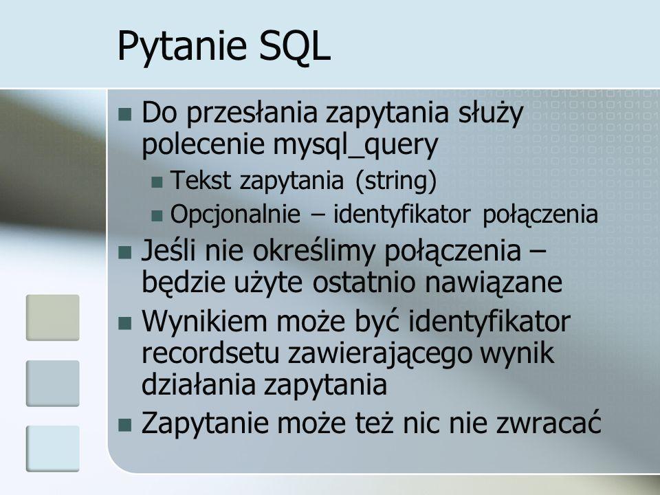 Pytanie SQL Do przesłania zapytania służy polecenie mysql_query Tekst zapytania (string) Opcjonalnie – identyfikator połączenia Jeśli nie określimy połączenia – będzie użyte ostatnio nawiązane Wynikiem może być identyfikator recordsetu zawierającego wynik działania zapytania Zapytanie może też nic nie zwracać