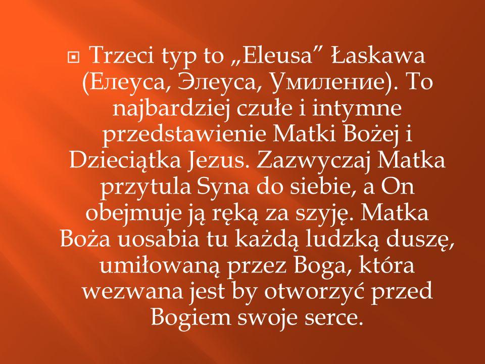 Trzeci typ to Eleusa Łaskawa ( Елеуса, Элеуса, Умиление ). To najbardziej czułe i intymne przedstawienie Matki Bożej i Dzieciątka Jezus. Zazwyczaj Mat