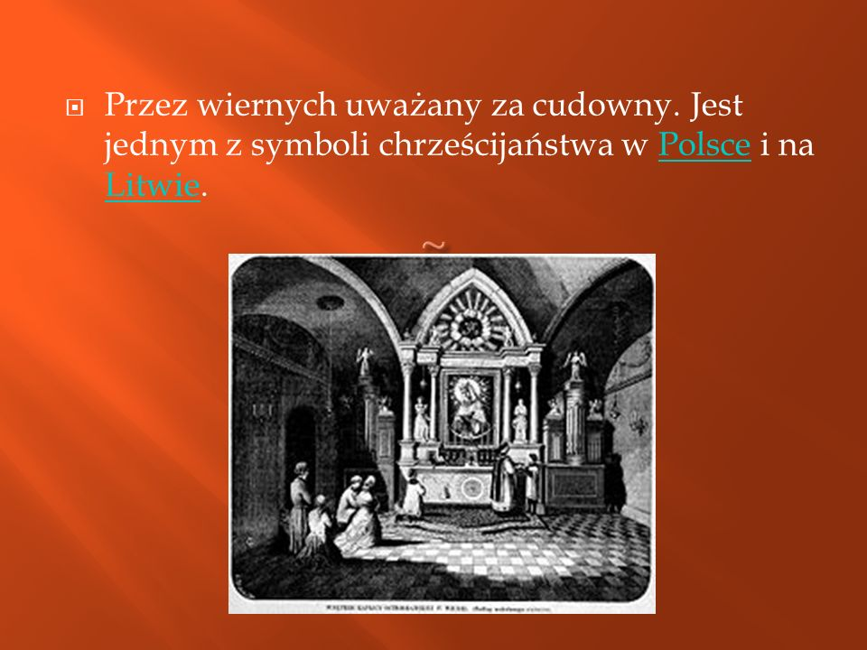 Przez wiernych uważany za cudowny. Jest jednym z symboli chrześcijaństwa w Polsce i na Litwie.Polsce Litwie