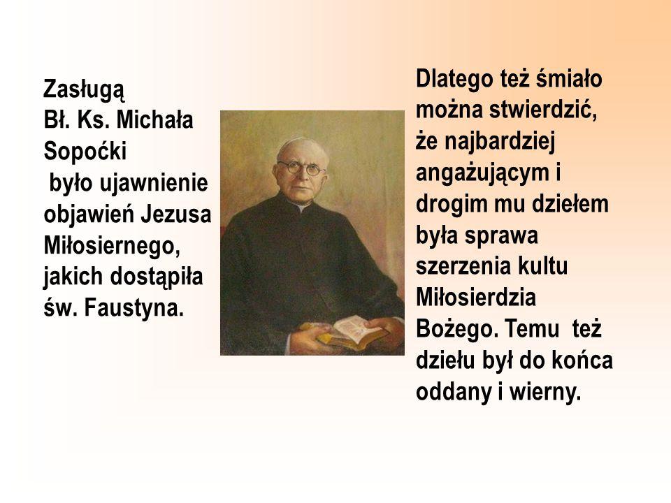 Zasługą Bł. Ks. Michała Sopoćki było ujawnienie objawień Jezusa Miłosiernego, jakich dostąpiła św. Faustyna. Dlatego też śmiało można stwierdzić, że n