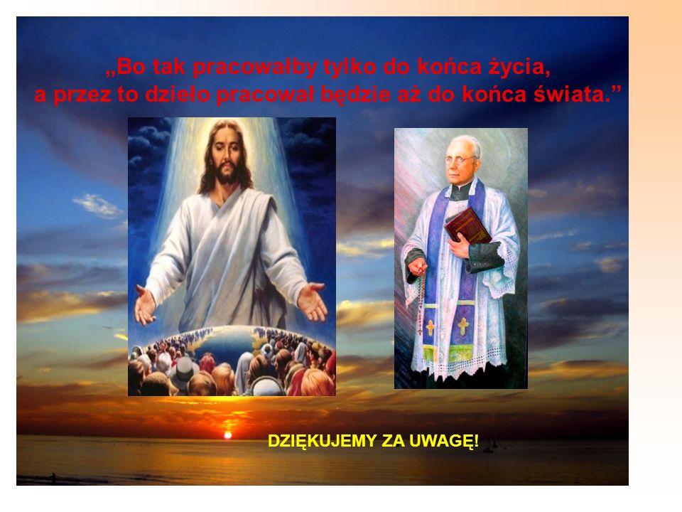 Bo tak pracowałby tylko do końca życia, a przez to dzieło pracował będzie aż do końca świata. DZIĘKUJEMY ZA UWAGĘ!