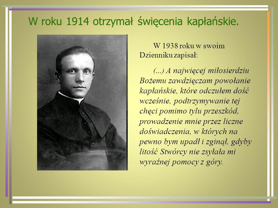 W roku 1914 otrzymał święcenia kapłańskie. W 1938 roku w swoim Dzienniku zapisał: (...) A najwięcej miłosierdziu Bożemu zawdzięczam powołanie kapłańsk