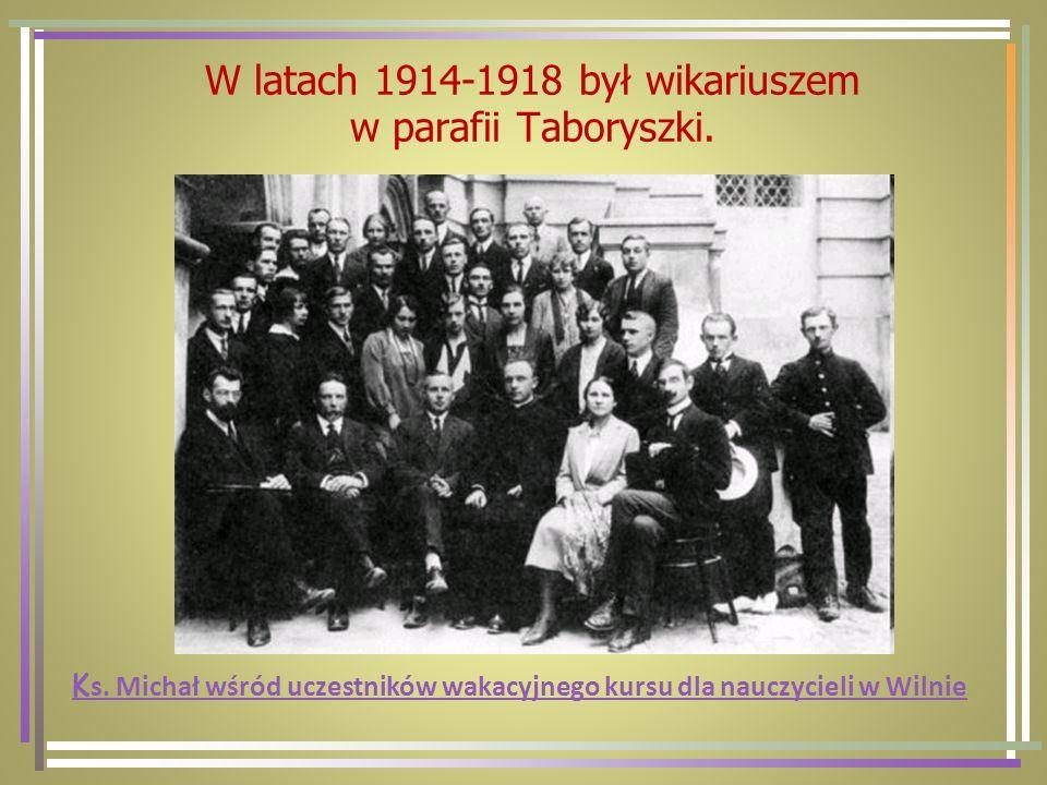 W latach 1914-1918 był wikariuszem w parafii Taboryszki. K s. Michał wśród uczestników wakacyjnego kursu dla nauczycieli w Wilnie