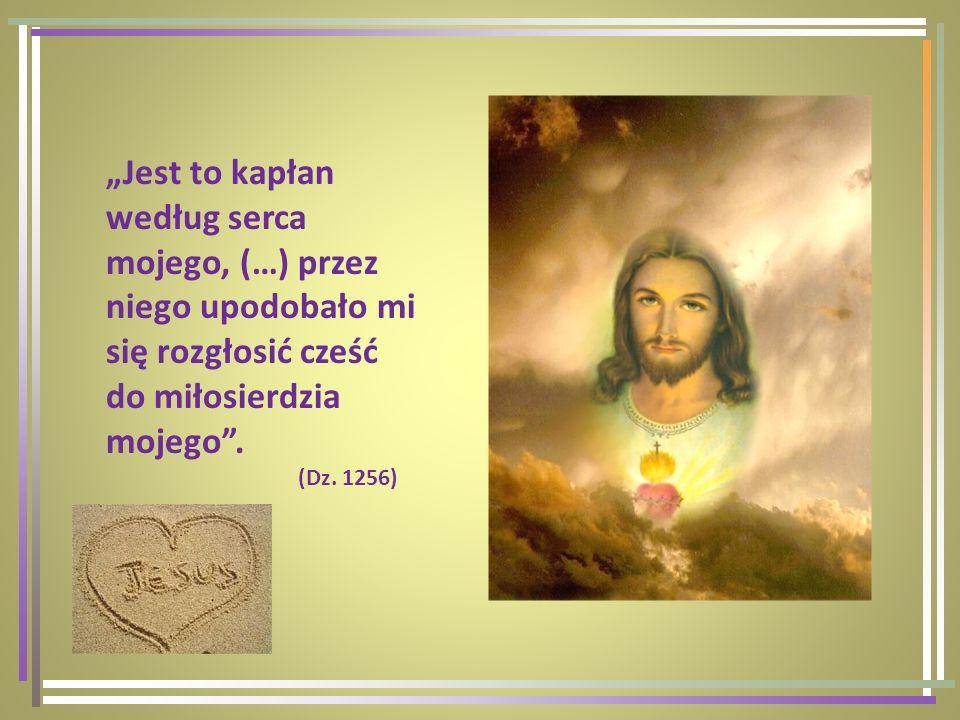 Jest to kapłan według serca mojego, (…) przez niego upodobało mi się rozgłosić cześć do miłosierdzia mojego. (Dz. 1256)