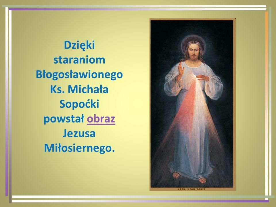 Dzięki staraniom Błogosławionego Ks. Michała Sopoćki powstał obraz Jezusa Miłosiernego.obraz