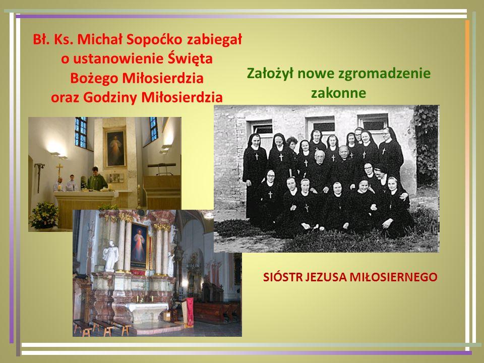 Bł. Ks. Michał Sopoćko zabiegał o ustanowienie Święta Bożego Miłosierdzia oraz Godziny Miłosierdzia Założył nowe zgromadzenie zakonne SIÓSTR JEZUSA MI