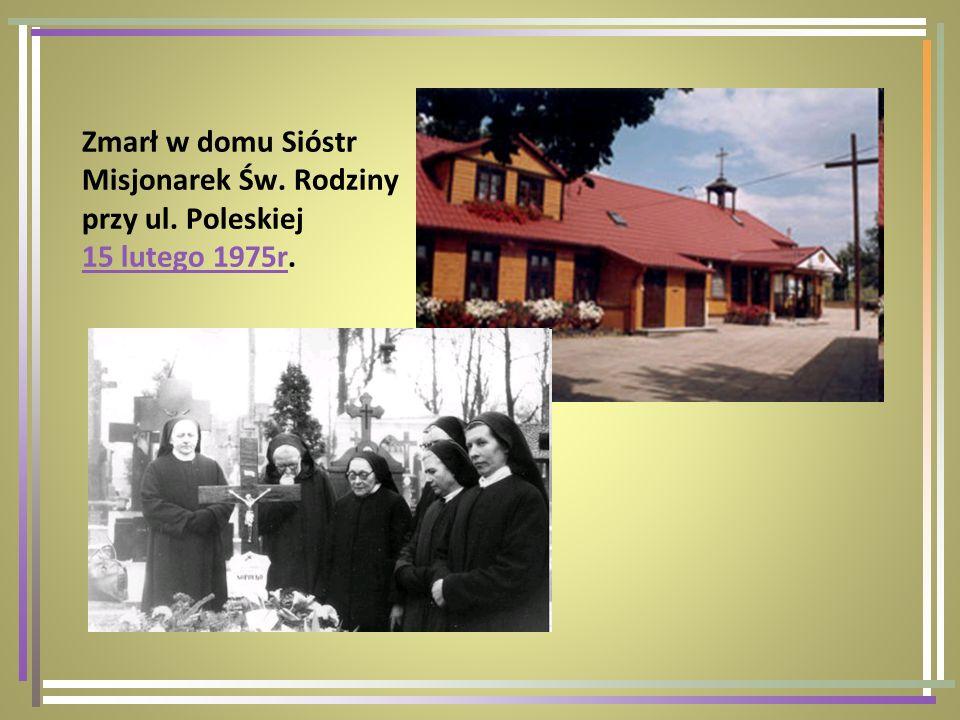 Zmarł w domu Sióstr Misjonarek Św. Rodziny przy ul. Poleskiej 15 lutego 1975r. 15 lutego 1975r