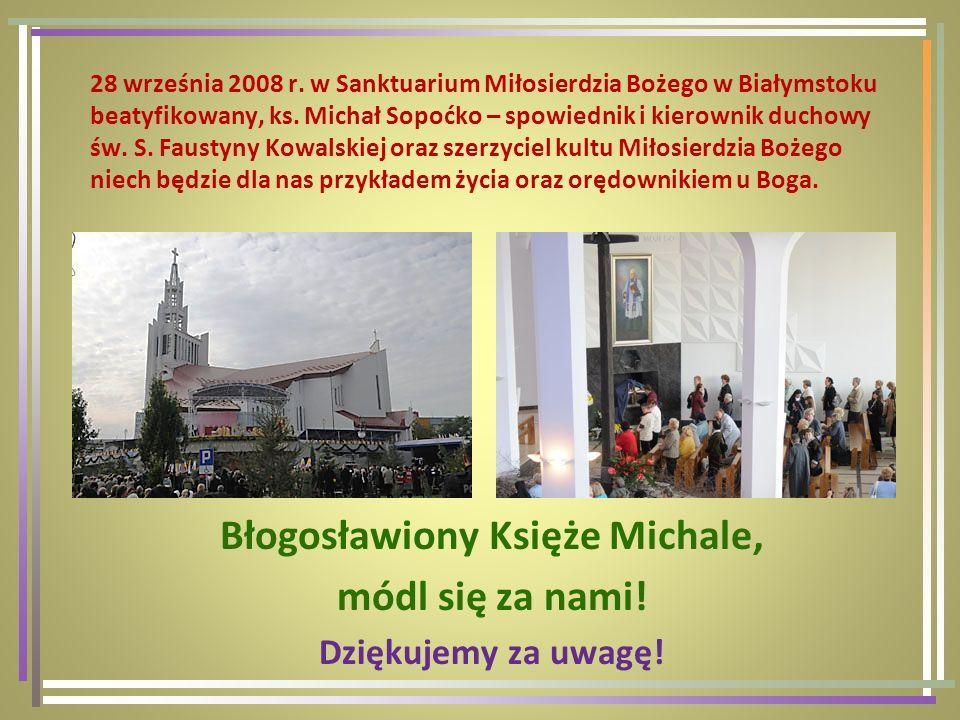 28 września 2008 r. w Sanktuarium Miłosierdzia Bożego w Białymstoku beatyfikowany, ks. Michał Sopoćko – spowiednik i kierownik duchowy św. S. Faustyny