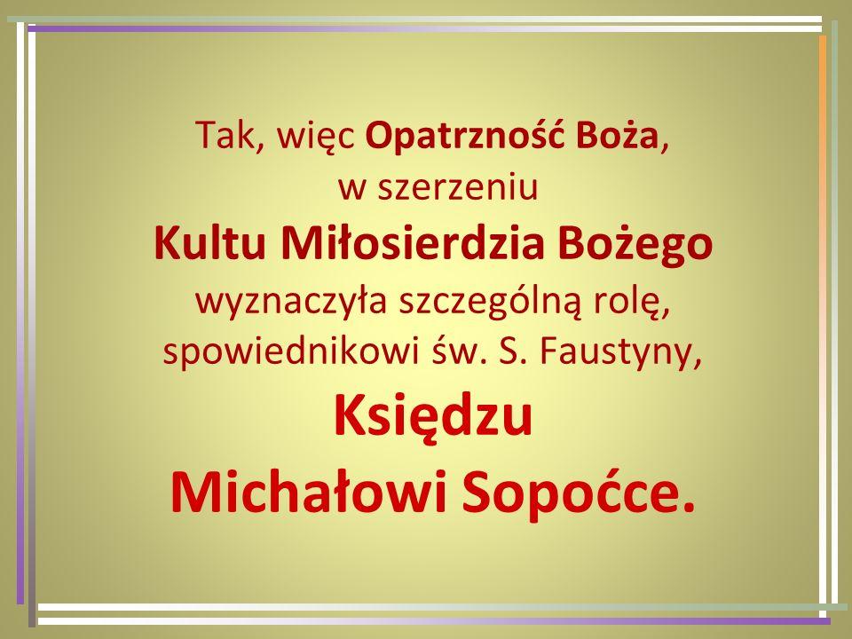 Tak, więc Opatrzność Boża, w szerzeniu Kultu Miłosierdzia Bożego wyznaczyła szczególną rolę, spowiednikowi św. S. Faustyny, Księdzu Michałowi Sopoćce.