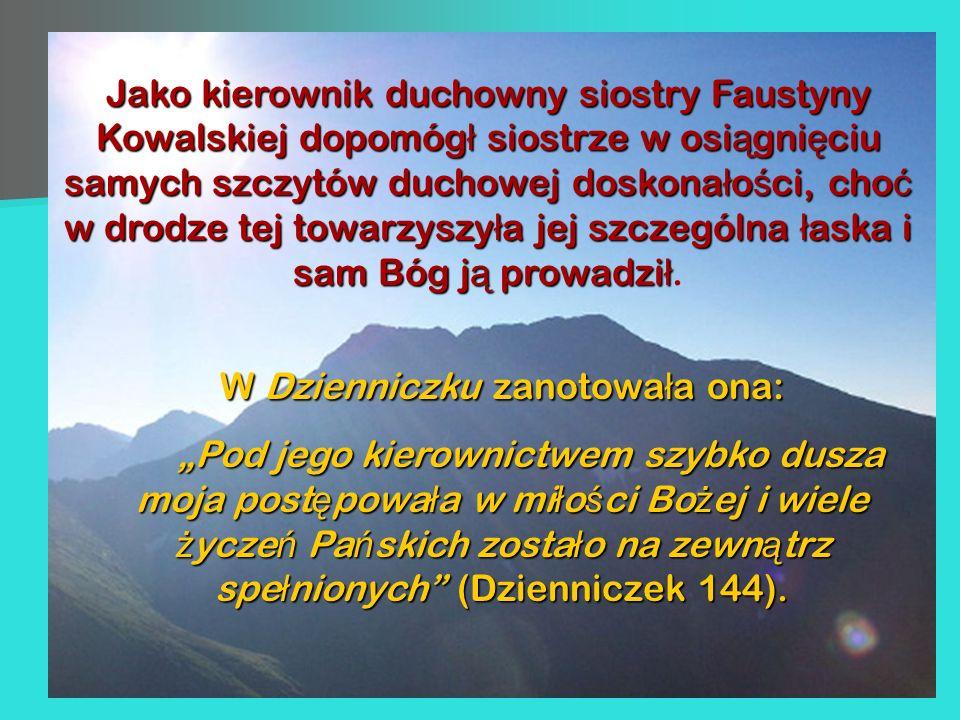 Jako kierownik duchowny siostry Faustyny Kowalskiej dopomóg ł siostrze w osi ą gni ę ciu samych szczytów duchowej doskona ł o ś ci, cho ć w drodze tej
