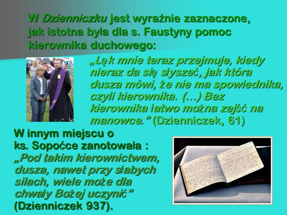 W Dzienniczku jest wyra ź nie zaznaczone, jak istotna by ł a dla s. Faustyny pomoc kierownika duchowego: W innym miejscu o ks. Sopo ć ce zanotowa ł a
