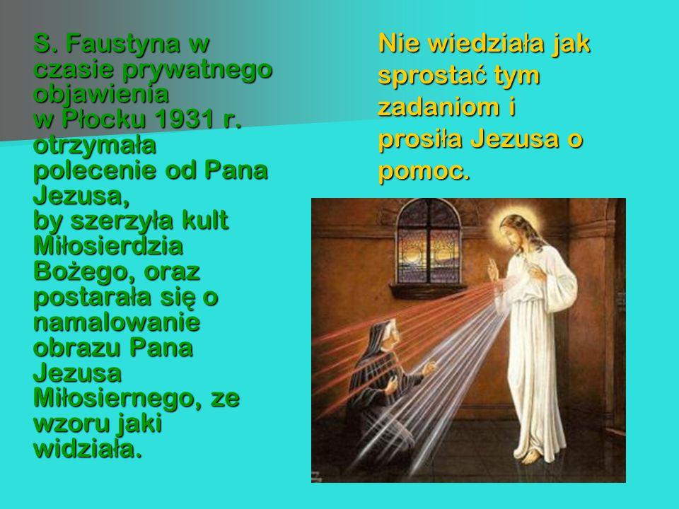 S. Faustyna w czasie prywatnego objawienia w Płocku 1931 r. otrzymała polecenie od Pana Jezusa, by szerzyła kult Miłosierdzia Bożego, oraz postarała s