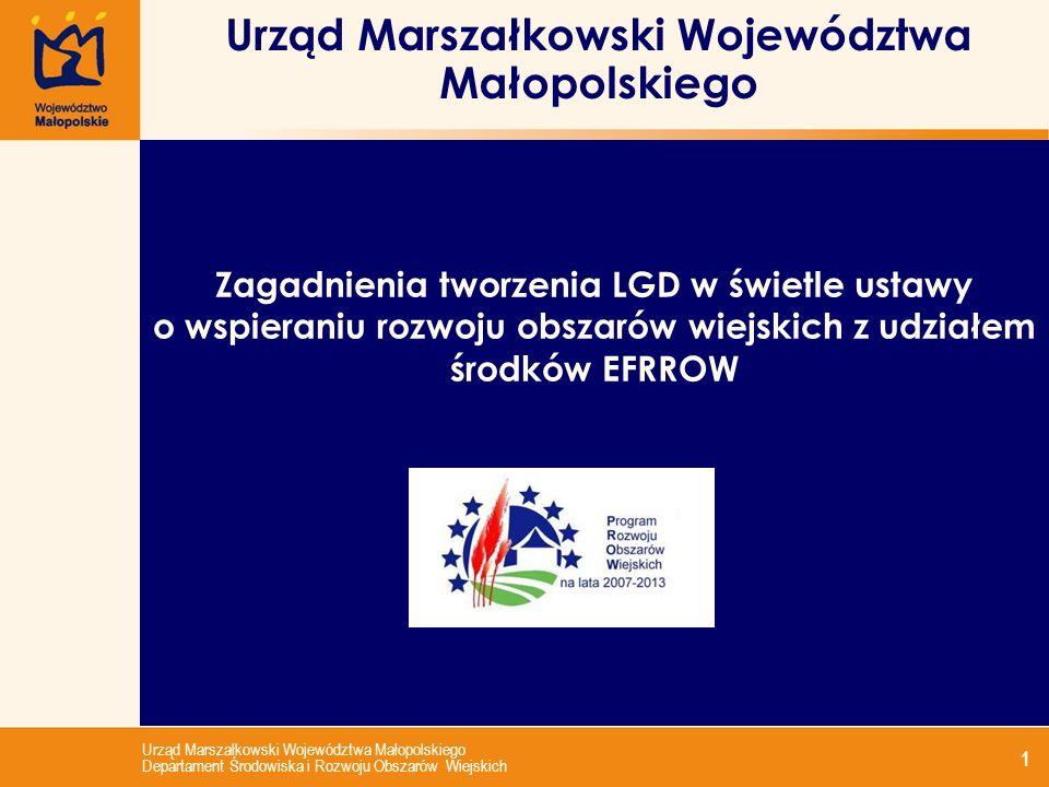 Urząd Marszałkowski Województwa Małopolskiego Departament Środowiska i Rozwoju Obszarów Wiejskich 1 Urząd Marszałkowski Województwa Małopolskiego Zagadnienia tworzenia LGD w świetle ustawy o wspieraniu rozwoju obszarów wiejskich z udziałem środków EFRROW