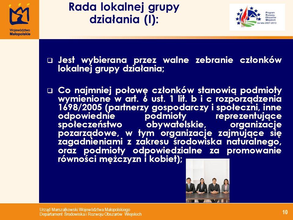 Urząd Marszałkowski Województwa Małopolskiego Departament Środowiska i Rozwoju Obszarów Wiejskich 10 Rada lokalnej grupy działania (I): Jest wybierana przez walne zebranie członków lokalnej grupy działania; Co najmniej połowę członków stanowią podmioty wymienione w art.