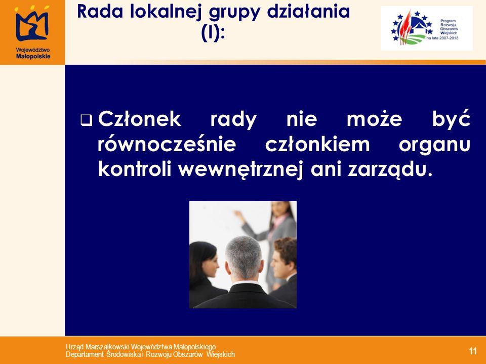 Urząd Marszałkowski Województwa Małopolskiego Departament Środowiska i Rozwoju Obszarów Wiejskich 11 Rada lokalnej grupy działania (I): Członek rady nie może być równocześnie członkiem organu kontroli wewnętrznej ani zarządu.