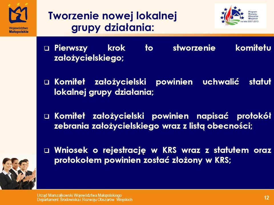 Urząd Marszałkowski Województwa Małopolskiego Departament Środowiska i Rozwoju Obszarów Wiejskich 12 Tworzenie nowej lokalnej grupy działania: Pierwszy krok to stworzenie komitetu założycielskiego; Komitet założycielski powinien uchwalić statut lokalnej grupy działania; Komitet założycielski powinien napisać protokół zebrania założycielskiego wraz z listą obecności; Wniosek o rejestrację w KRS wraz z statutem oraz protokołem powinien zostać złożony w KRS;