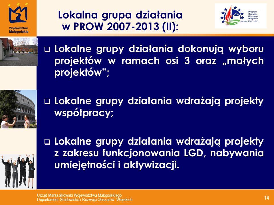 Urząd Marszałkowski Województwa Małopolskiego Departament Środowiska i Rozwoju Obszarów Wiejskich 14 Lokalna grupa działania w PROW 2007-2013 (II): Lokalne grupy działania dokonują wyboru projektów w ramach osi 3 oraz małych projektów; Lokalne grupy działania wdrażają projekty współpracy; Lokalne grupy działania wdrażają projekty z zakresu funkcjonowania LGD, nabywania umiejętności i aktywizacji.