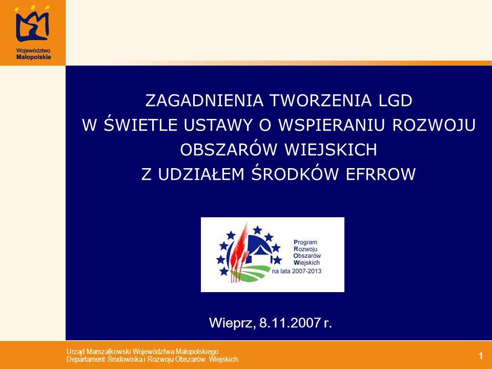 Urząd Marszałkowski Województwa Małopolskiego Departament Środowiska i Rozwoju Obszarów Wiejskich 1 Wieprz, 8.11.2007 r. ZAGADNIENIA TWORZENIA LGD W Ś