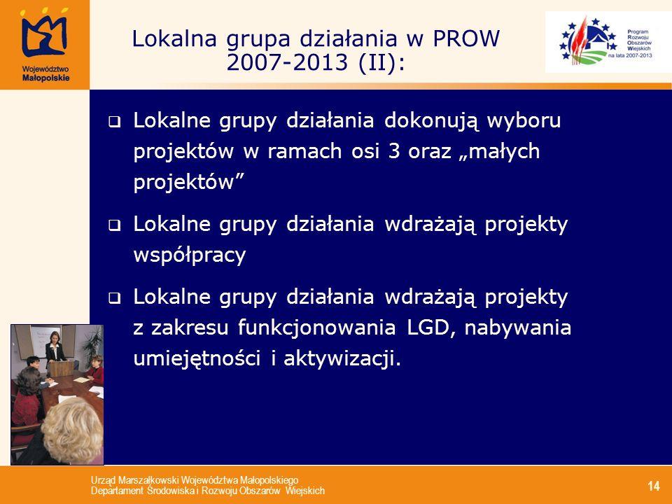 Urząd Marszałkowski Województwa Małopolskiego Departament Środowiska i Rozwoju Obszarów Wiejskich 14 Lokalna grupa działania w PROW 2007-2013 (II): Lo