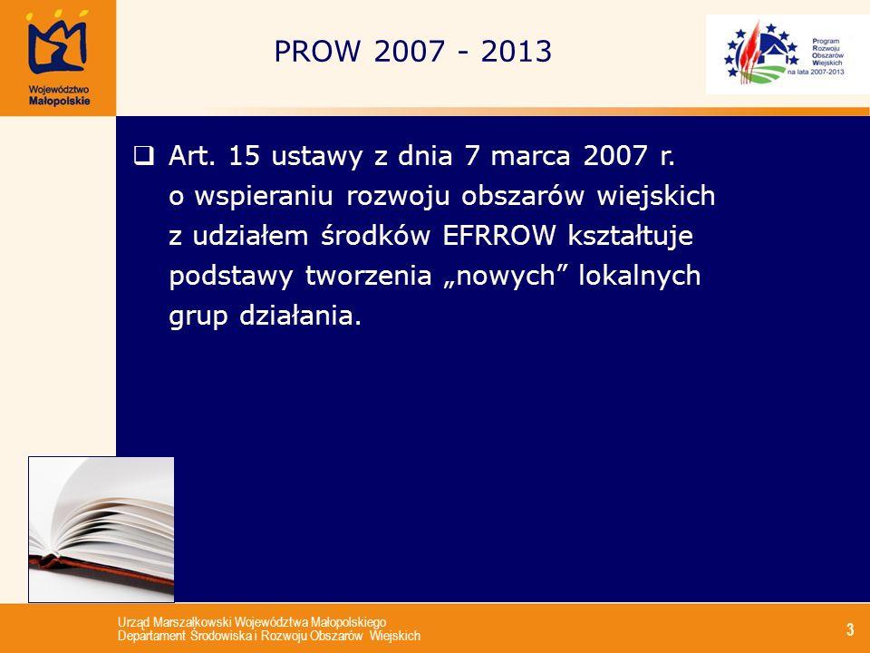 Urząd Marszałkowski Województwa Małopolskiego Departament Środowiska i Rozwoju Obszarów Wiejskich 14 Lokalna grupa działania w PROW 2007-2013 (II): Lokalne grupy działania dokonują wyboru projektów w ramach osi 3 oraz małych projektów Lokalne grupy działania wdrażają projekty współpracy Lokalne grupy działania wdrażają projekty z zakresu funkcjonowania LGD, nabywania umiejętności i aktywizacji.