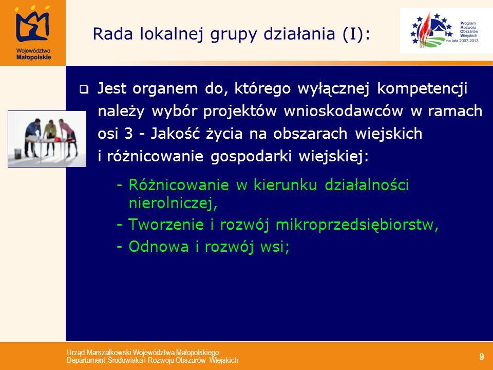 Urząd Marszałkowski Województwa Małopolskiego Departament Środowiska i Rozwoju Obszarów Wiejskich 9 Rada lokalnej grupy działania (I): Jest organem do