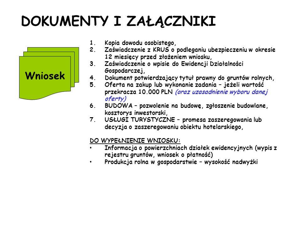 DOKUMENTY I ZAŁĄCZNIKI Wniosek 1.Kopia dowodu osobistego, 2.Zaświadczenie z KRUS o podleganiu ubezpieczeniu w okresie 12 miesięcy przed złożeniem wniosku, 3.Zaświadczenie o wpisie do Ewidencji Działalności Gospodarczej, 4.Dokument potwierdzający tytuł prawny do gruntów rolnych, 5.Oferta na zakup lub wykonanie zadania – jeżeli wartość przekracza 10.000 PLN (oraz uzasadnienie wyboru danej oferty) 6.BUDOWA – pozwolenie na budowę, zgłoszenie budowlane, kosztorys inwestorski, 7.USŁUGI TURYSTYCZNE – promesa zaszeregowania lub decyzja o zaszeregowaniu obiektu hotelarskiego, DO WYPEŁNIENIE WNIOSKU: Informacja o powierzchniach działek ewidencyjnych (wypis z rejestru gruntów, wniosek o płatność) Produkcja rolna w gospodarstwie – wysokość nadwyżki