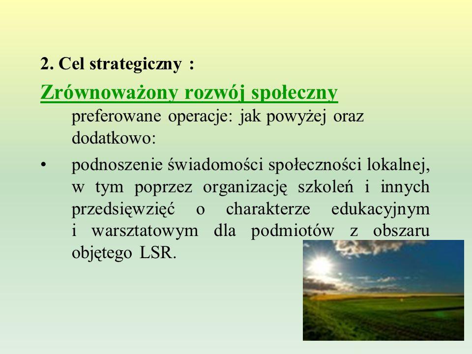 2. Cel strategiczny : Zrównoważony rozwój społeczny preferowane operacje: jak powyżej oraz dodatkowo: podnoszenie świadomości społeczności lokalnej, w