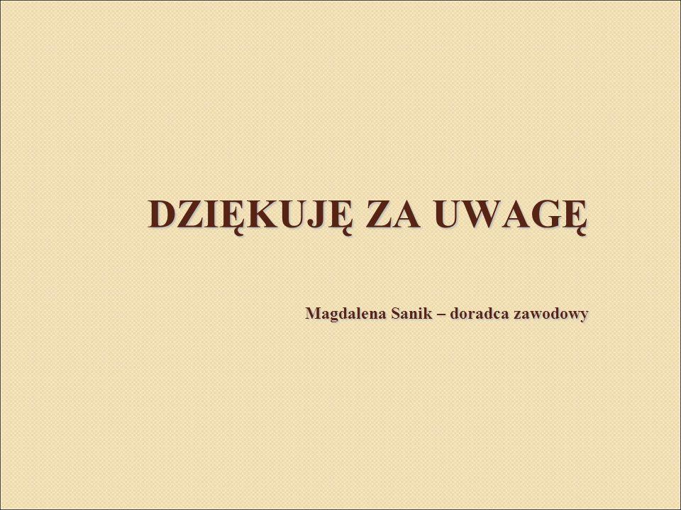 DZIĘKUJĘ ZA UWAGĘ Magdalena Sanik – doradca zawodowy