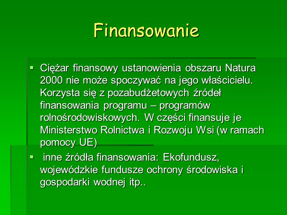 Finansowanie Ciężar finansowy ustanowienia obszaru Natura 2000 nie może spoczywać na jego właścicielu. Korzysta się z pozabudżetowych źródeł finansowa