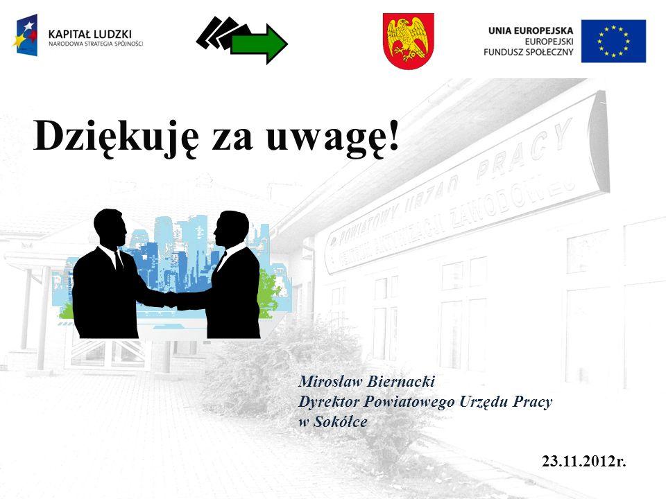 Dziękuję za uwagę! Mirosław Biernacki Dyrektor Powiatowego Urzędu Pracy w Sokółce 23.11.2012r.