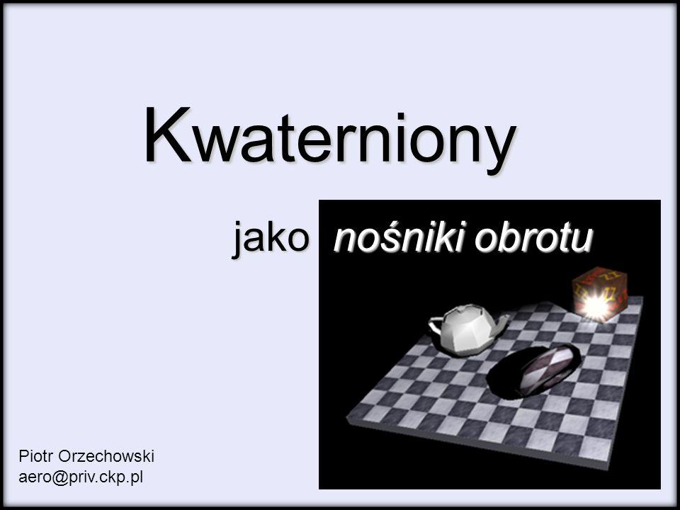 K waterniony jako nośniki obrotu jako nośniki obrotu Piotr Orzechowski aero@priv.ckp.pl