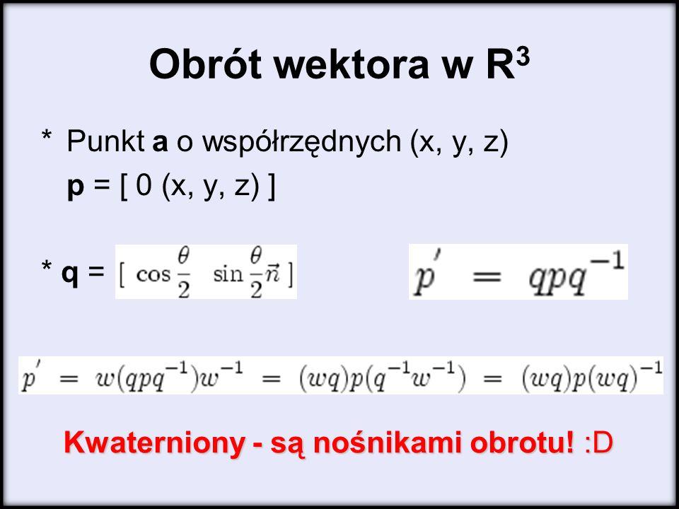 Obrót wektora w R 3 *Punkt a o współrzędnych (x, y, z) p = [ 0 (x, y, z) ] * q = Kwaterniony - są nośnikami obrotu.