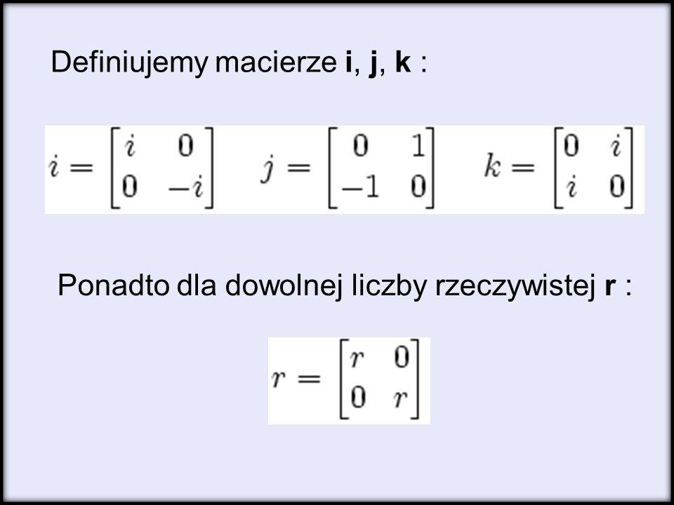 Ponadto dla dowolnej liczby rzeczywistej r : Definiujemy macierze i, j, k :