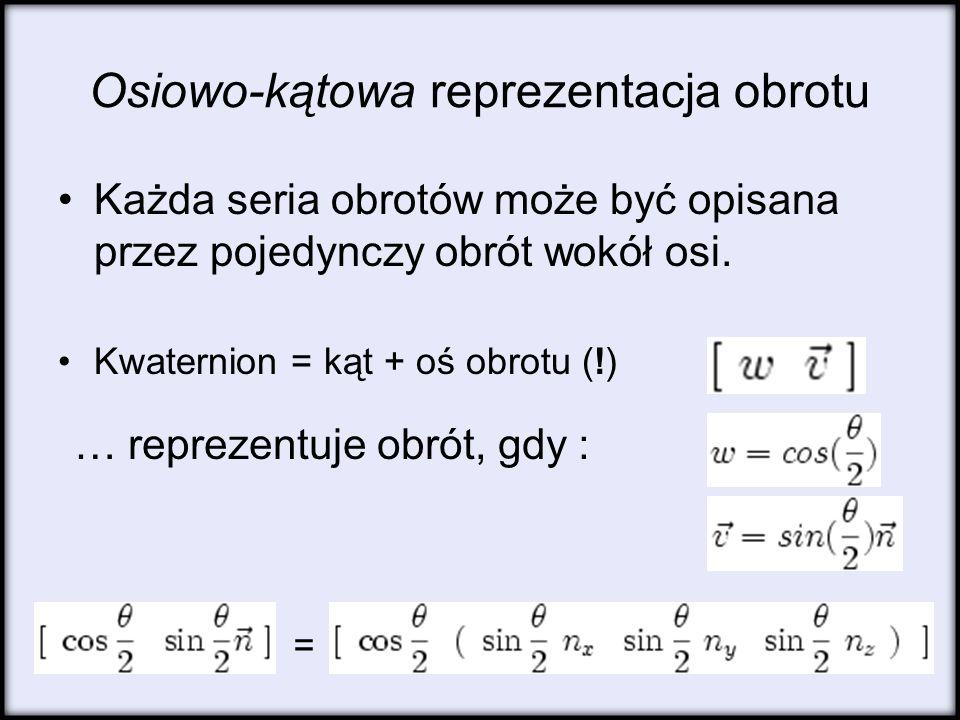 Osiowo-kątowa reprezentacja obrotu Każda seria obrotów może być opisana przez pojedynczy obrót wokół osi. Kwaternion = kąt + oś obrotu (!) = … repreze