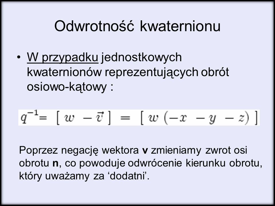 Odwrotność kwaternionu W przypadku jednostkowych kwaternionów reprezentujących obrót osiowo-kątowy : Poprzez negację wektora v zmieniamy zwrot osi obr