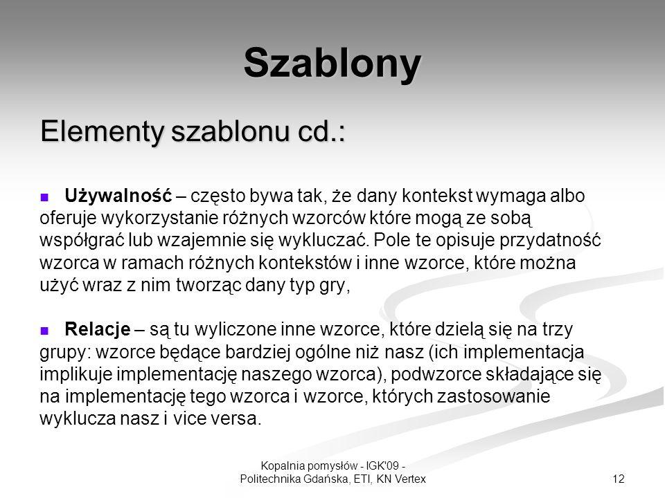 12 Kopalnia pomysłów - IGK 09 - Politechnika Gdańska, ETI, KN Vertex Szablony Elementy szablonu cd.: Używalność – często bywa tak, że dany kontekst wymaga albo oferuje wykorzystanie różnych wzorców które mogą ze sobą współgrać lub wzajemnie się wykluczać.