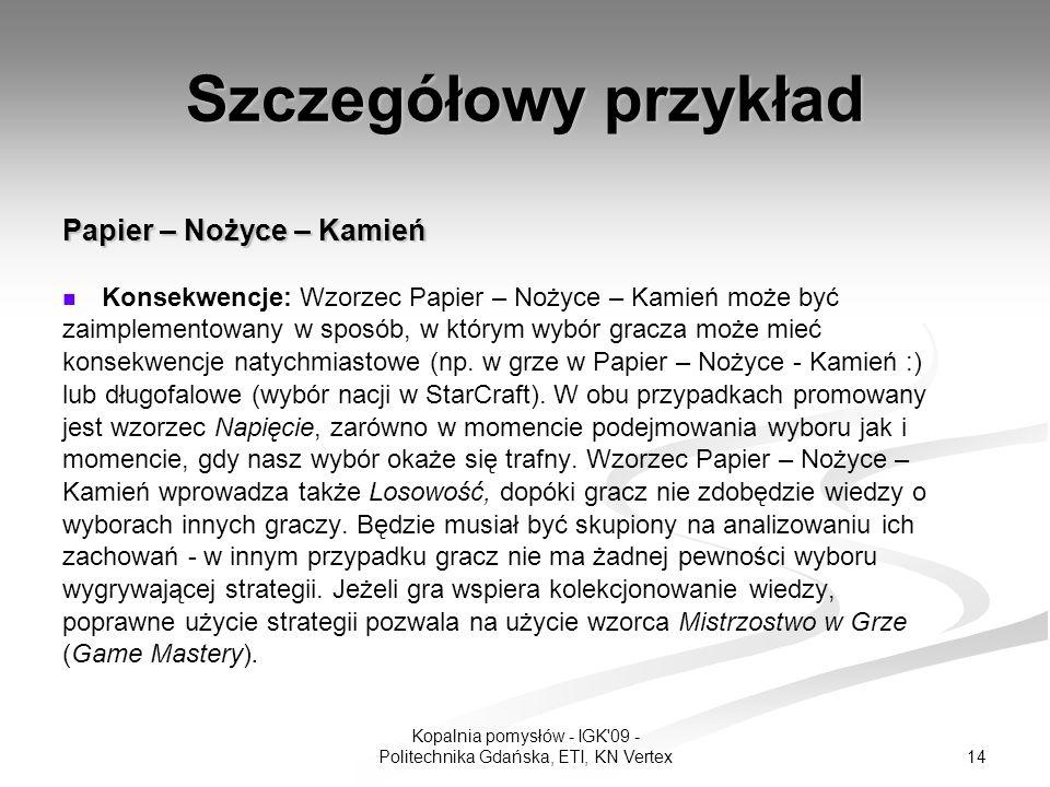 14 Kopalnia pomysłów - IGK 09 - Politechnika Gdańska, ETI, KN Vertex Szczegółowy przykład Papier – Nożyce – Kamień Konsekwencje: Wzorzec Papier – Nożyce – Kamień może być zaimplementowany w sposób, w którym wybór gracza może mieć konsekwencje natychmiastowe (np.