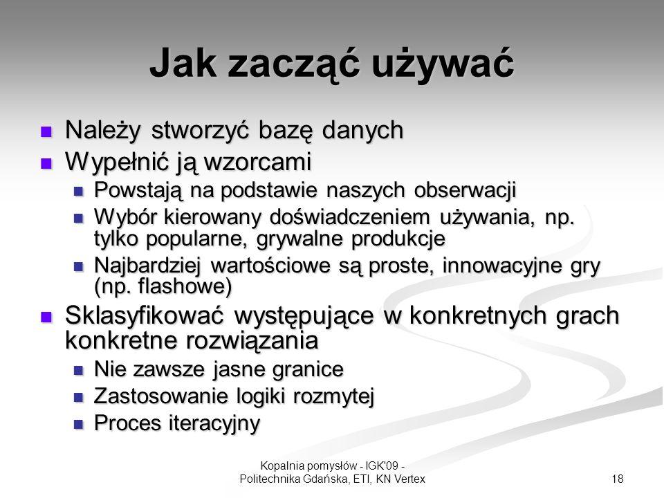 18 Kopalnia pomysłów - IGK 09 - Politechnika Gdańska, ETI, KN Vertex Jak zacząć używać Należy stworzyć bazę danych Należy stworzyć bazę danych Wypełnić ją wzorcami Wypełnić ją wzorcami Powstają na podstawie naszych obserwacji Powstają na podstawie naszych obserwacji Wybór kierowany doświadczeniem używania, np.