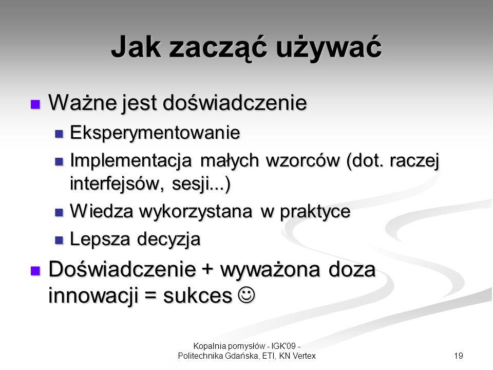 19 Kopalnia pomysłów - IGK 09 - Politechnika Gdańska, ETI, KN Vertex Jak zacząć używać Ważne jest doświadczenie Ważne jest doświadczenie Eksperymentowanie Eksperymentowanie Implementacja małych wzorców (dot.